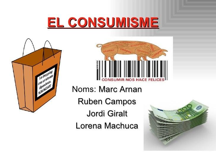 EL CONSUMISME Noms:  Marc Arnan Ruben Campos Jordi Giralt Lorena Machuca