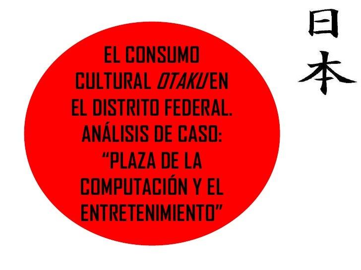 """EL CONSUMOCULTURAL OTAKU ENEL DISTRITO FEDERAL. ANÁLISIS DE CASO:    """"PLAZA DE LA COMPUTACIÓN Y EL ENTRETENIMIENTO"""""""