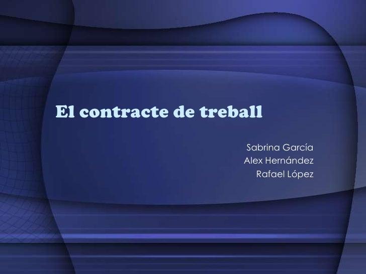 El contracte de treball<br />Sabrina García <br />Alex Hernández <br />Rafael López<br />