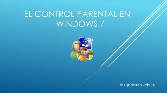 EL CONTROL PARENTAL EN      WINDOWS 7                   @1gbdeinfo –akil3s-