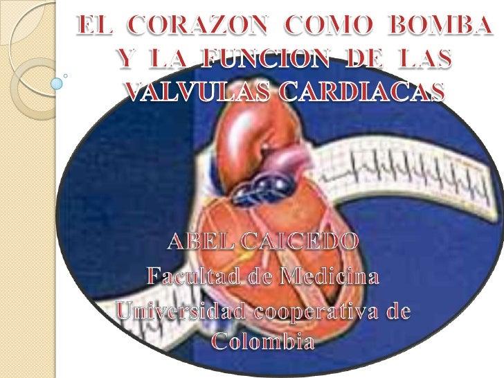 EL  CORAZON  COMO  BOMBA  Y  LA  FUNCION  DE  LAS  VALVULAS CARDIACAS <br />ABEL CAICEDO<br />Facultad de Medicina<br />Un...