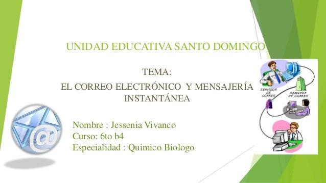 UNIDAD EDUCATIVA SANTO DOMINGO TEMA:  EL CORREO ELECTRÓNICO Y MENSAJERÍA INSTANTÁNEA Nombre : Jessenia Vivanco Curso: 6to ...