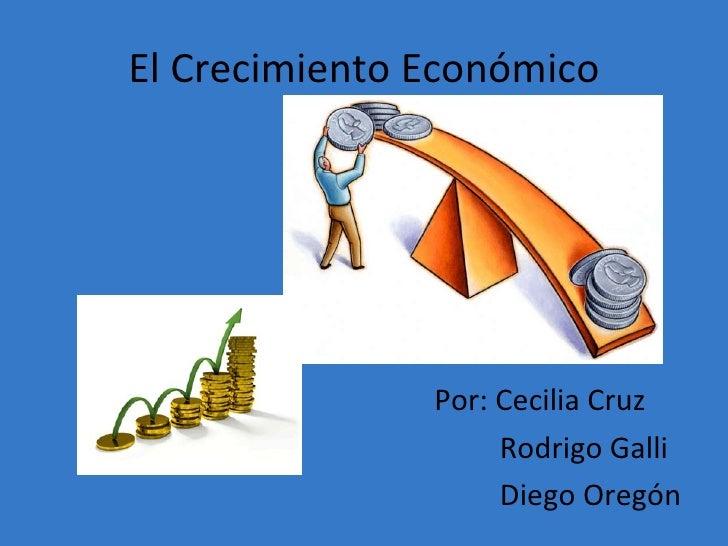El Crecimiento Económico <ul><li>Por: Cecilia Cruz </li></ul><ul><li>Rodrigo Galli </li></ul><ul><li>Diego Oregón </li></ul>