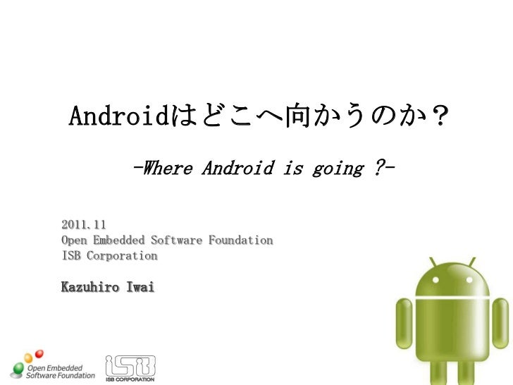 Androidはどこへ向かうのか?          -Where Android is going ?-2011.11Open Embedded Software FoundationISB CorporationKazuhiro Iwai
