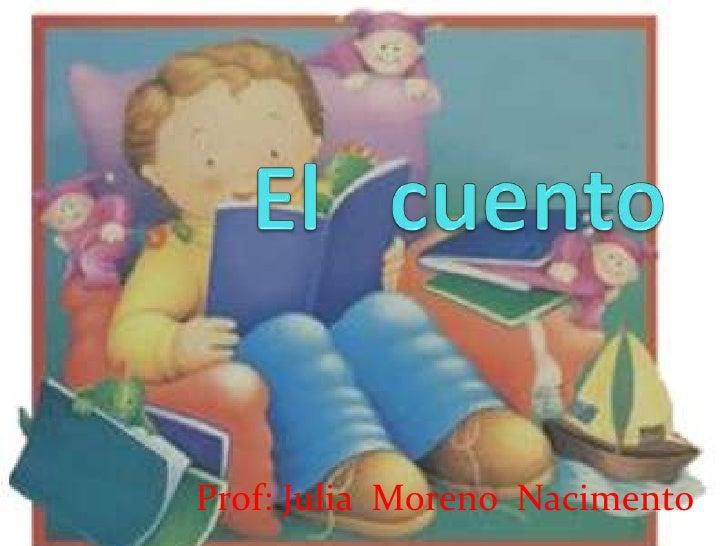 El   cuento<br />Prof: Julia  Moreno  Nacimento<br />