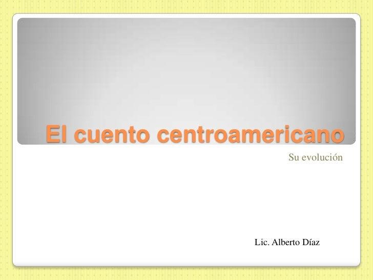 El cuento centroamericano                         Su evolución                 Lic. Alberto Díaz