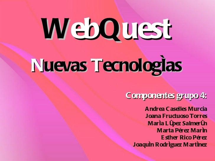 W eb Q uest N uevas  T ecnologías Componentes grupo 4: Andrea Caselles Murcia Joana Fructuoso Torres María López Salmerón ...