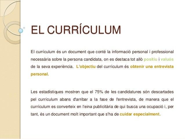 EL CURRÍCULUM El currículum és un document que conté la informació personal i professional necessària sobre la persona can...