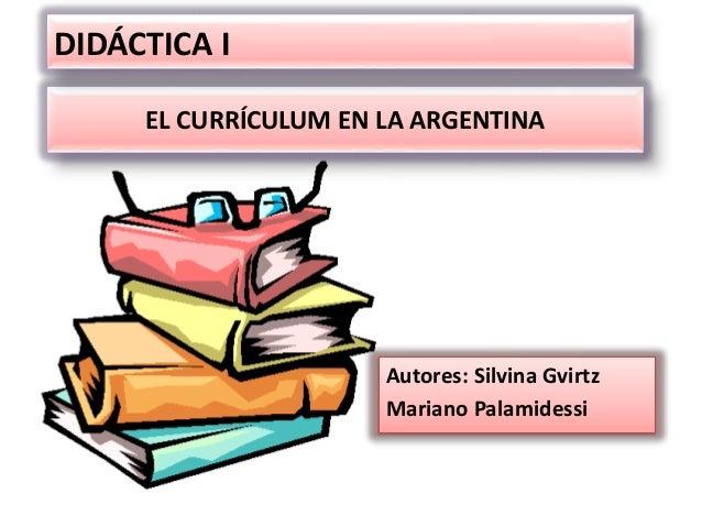 EL CURRÍCULUM EN LA ARGENTINA Autores: Silvina Gvirtz Mariano Palamidessi DIDÁCTICA I
