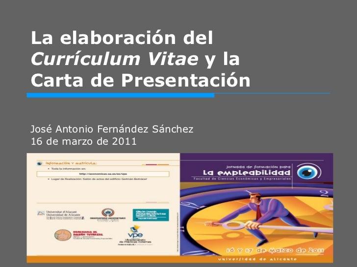 La elaboración del  Currículum Vitae  y la Carta de Presentación José Antonio Fernández Sánchez 16 de marzo de 2011