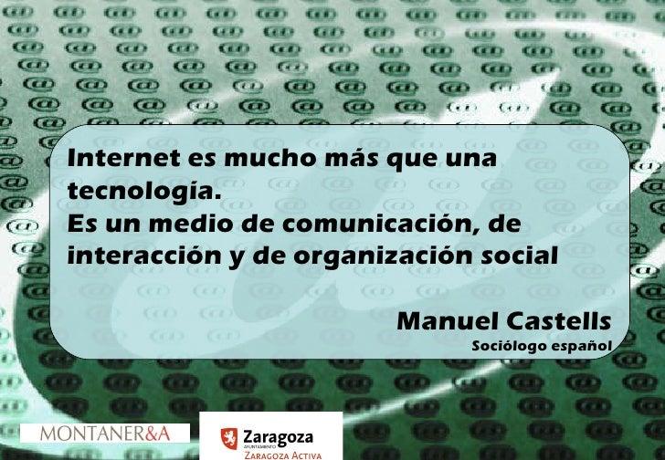 Internet es mucho más que una tecnología. Es un medio de comunicación, de interacción y de organización social Manuel Cast...