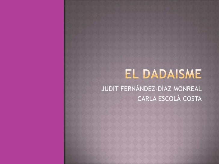 EL DADAISME<br />JUDIT FERNÀNDEZ-DÍAZMONREAL<br />CARLA ESCOLÀ COSTA<br />