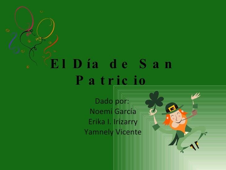 El Día de San Patricio Dado por:  Noemi García Erika I. Irizarry Yamnely Vicente