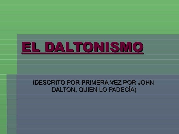 EL DALTONISMO (DESCRITO POR PRIMERA VEZ POR JOHN  DALTON, QUIEN LO PADECÍA)