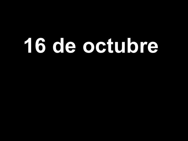 <ul><li>16 de octubre   </li></ul>