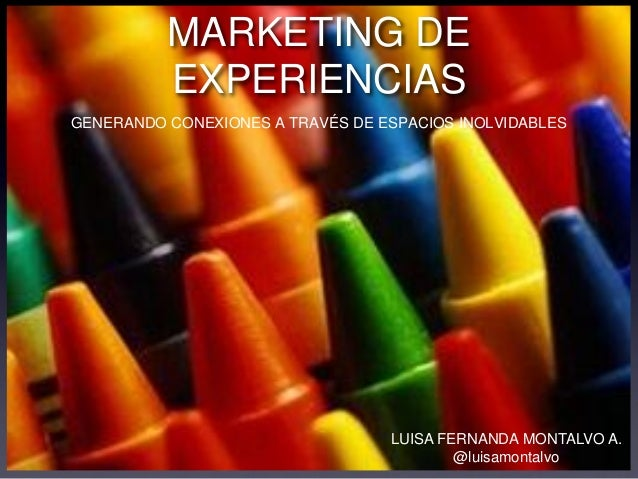 MARKETING DE EXPERIENCIAS GENERANDO CONEXIONES A TRAVÉS DE ESPACIOS INOLVIDABLES LUISA FERNANDA MONTALVO A. @luisamontalvo