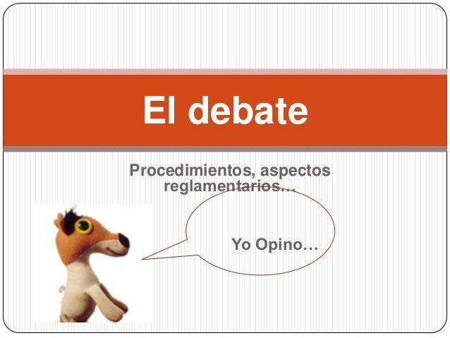 El debateProcedimientos, aspectos    reglamentarios…            Yo Opino…