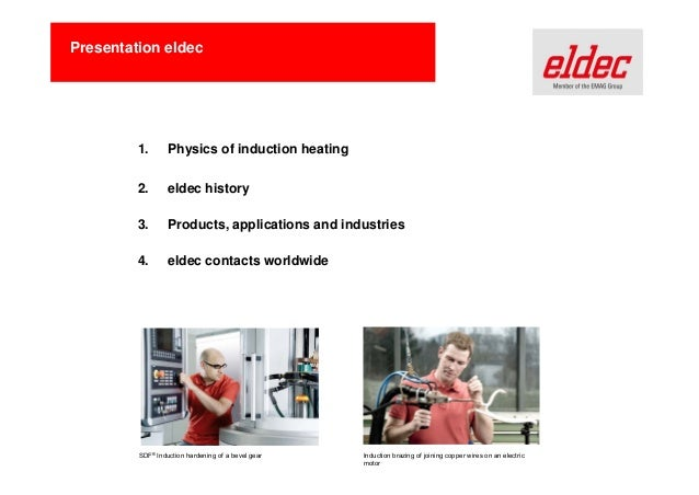 Presentation eldec  1.  Physics of induction heating  2.  eldec history  3.  Products, applications and industries  4.  el...