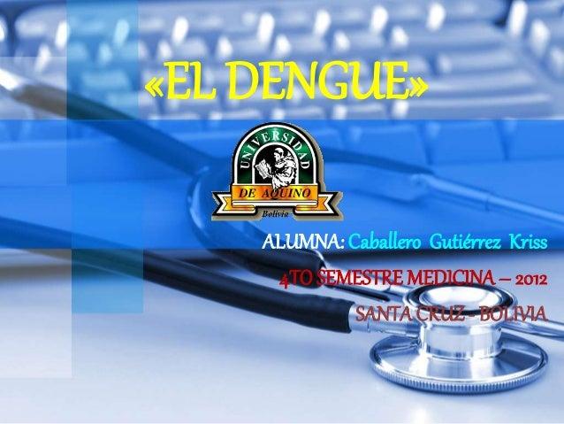 «EL DENGUE» ALUMNA: Caballero Gutiérrez Kriss 4TO SEMESTRE MEDICINA– 2012 SANTACRUZ - BOLIVIA
