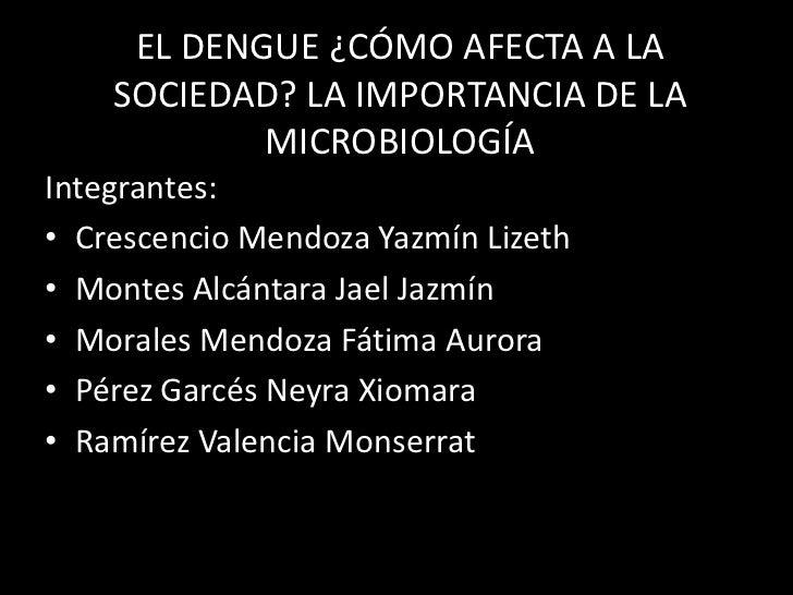 EL DENGUE ¿CÓMO AFECTA A LA    SOCIEDAD? LA IMPORTANCIA DE LA            MICROBIOLOGÍAIntegrantes:• Crescencio Mendoza Yaz...