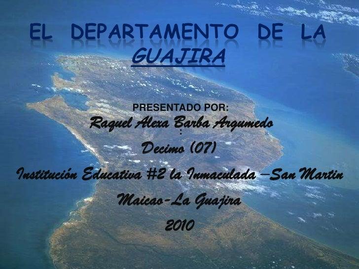 EL  DEPARTAMENTO  DE  LA  GUAJIRAPRESENTADO POR: :<br />Raquel Alexa Barba Argumedo<br />Decimo (07)<br />Institución Educ...