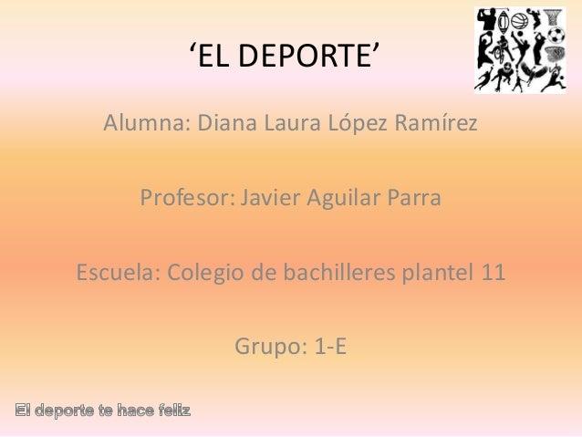 'EL DEPORTE' Alumna: Diana Laura López Ramírez Profesor: Javier Aguilar Parra  Escuela: Colegio de bachilleres plantel 11 ...