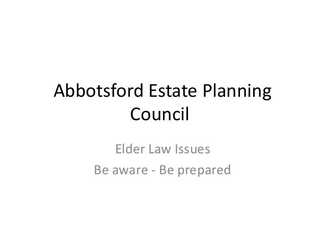 Abbotsford Estate Planning         Council       Elder Law Issues    Be aware - Be prepared