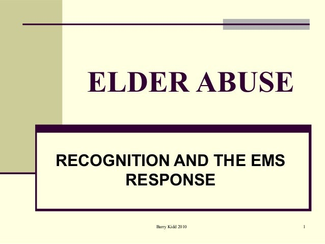 Barry Kidd 2010 1 ELDER ABUSE RECOGNITION AND THE EMS RESPONSE