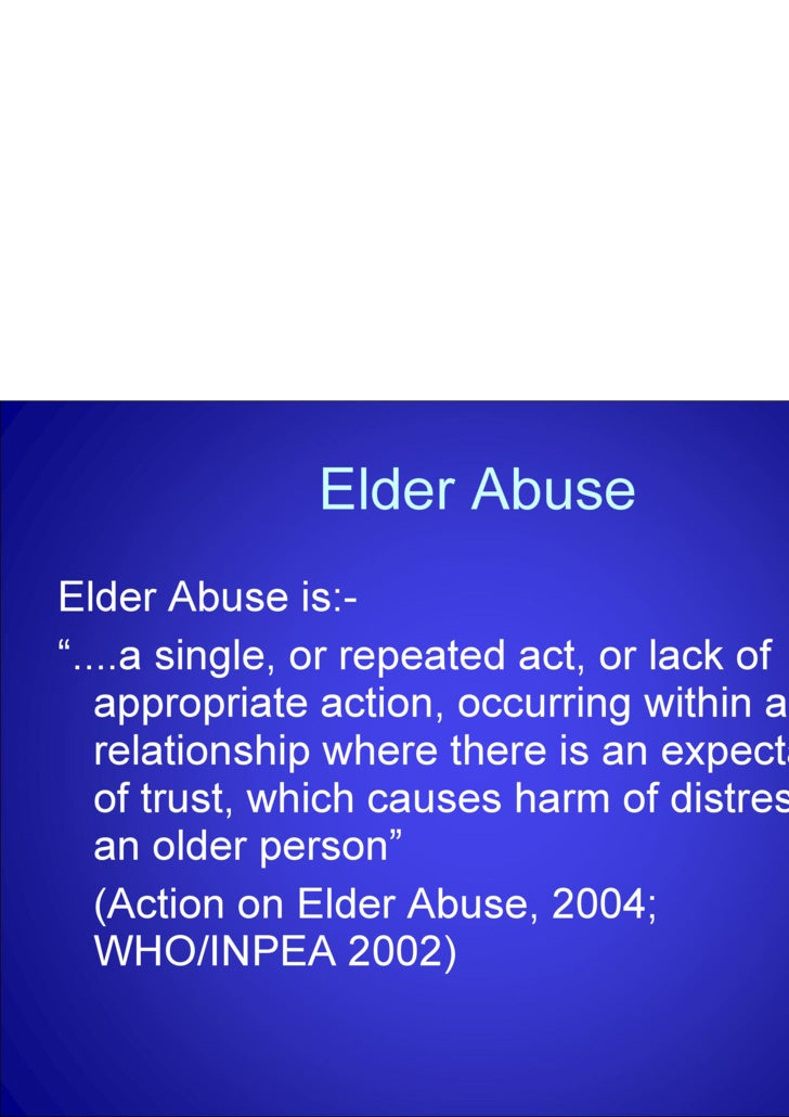 "Elder Abuse <ul><li>Elder Abuse is:- </li></ul><ul><li>"" ....a single, or repeated act, or lack of appropriate action, occ..."