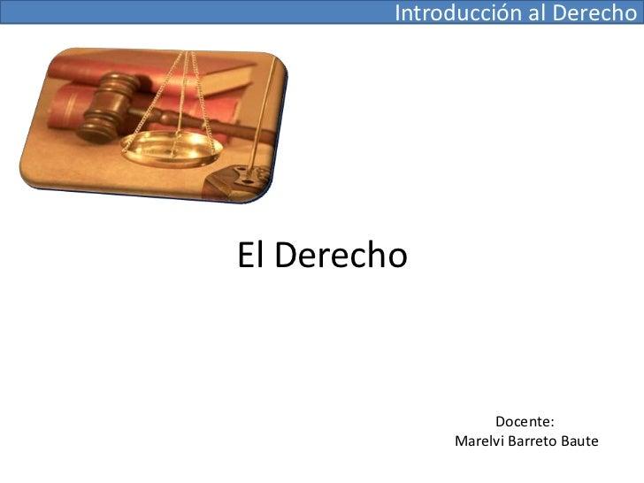Introducción al Derecho <br />El Derecho<br />Docente: <br />Marelvi Barreto Baute<br />