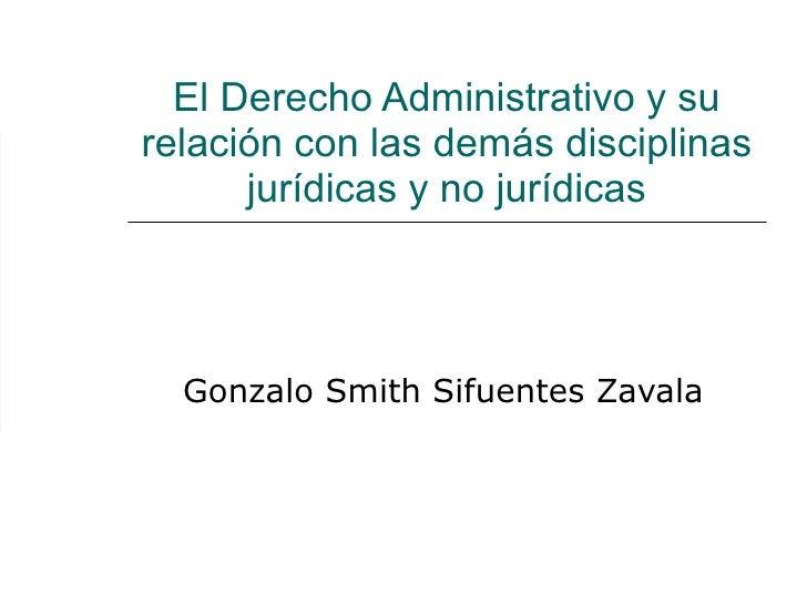 El Derecho Administrativo y su relación con las demás disciplinas jurídicas y no jurídicas Gonzalo Smith Sifuentes Zavala