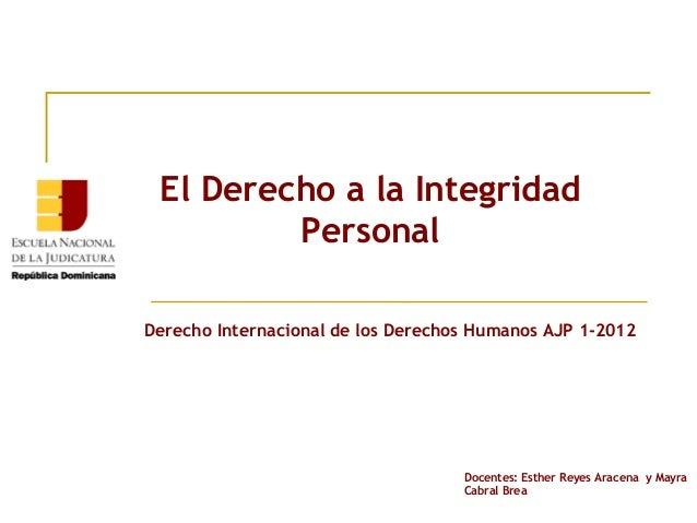 El Derecho a la Integridad         PersonalDerecho Internacional de los Derechos Humanos AJP 1-2012                       ...
