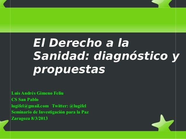 El Derecho a la Sanidad: diagnóstico y propuestas Luis Andrés Gimeno Feliu CS San Pablo lugifel@gmail.com Twitter: @lugife...