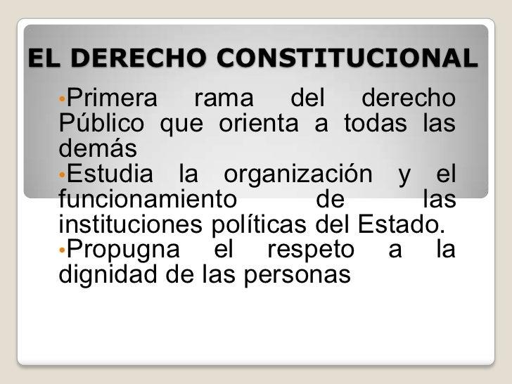 EL DERECHO CONSTITUCIONAL •Primera    rama del derecho Público que orienta a todas las demás •Estudia la organización y el...