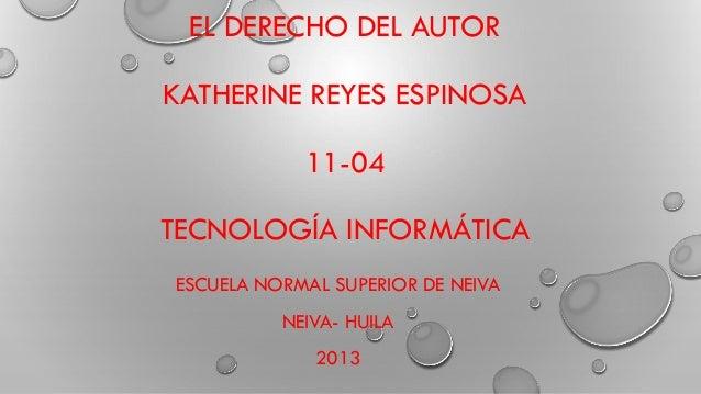 EL DERECHO DEL AUTOR KATHERINE REYES ESPINOSA 11-04 TECNOLOGÍA INFORMÁTICA ESCUELA NORMAL SUPERIOR DE NEIVA NEIVA- HUILA 2...