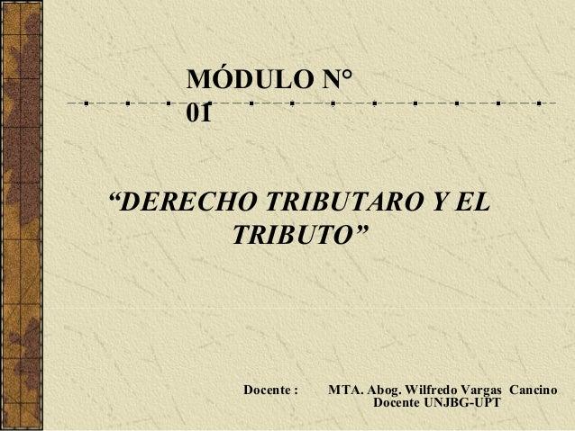 """MÓDULO N°    01""""DERECHO TRIBUTARO Y EL       TRIBUTO""""        Docente :   MTA. Abog. Wilfredo Vargas Cancino               ..."""