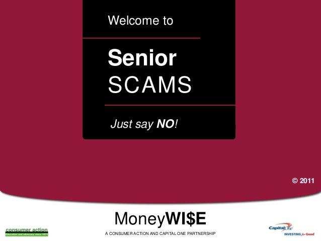 Welcome to  Senior SCAMS a  Just say NO!  © 2011  MoneyWI$E A CONSUMER ACTION AND CAPITAL ONE PARTNERSHIP