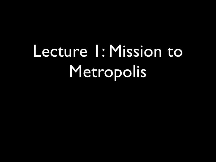 Lecture 1: Mission to      Metropolis
