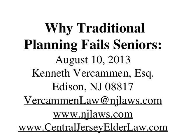 Why Traditional Planning Fails Seniors: August 10, 2013 Kenneth Vercammen, Esq. Edison, NJ 08817 VercammenLaw@njlaws.com w...