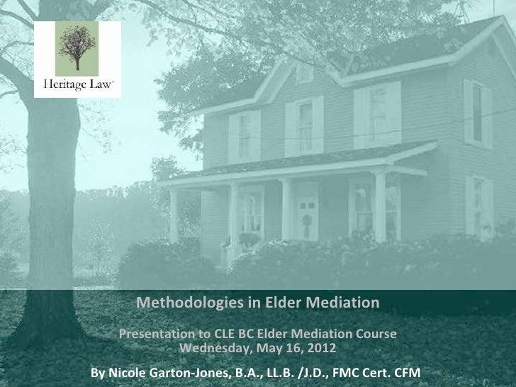 Methodologies in Elder Mediation    Presentation to CLE BC Elder Mediation Course              Wednesday, May 16, 2012    ...