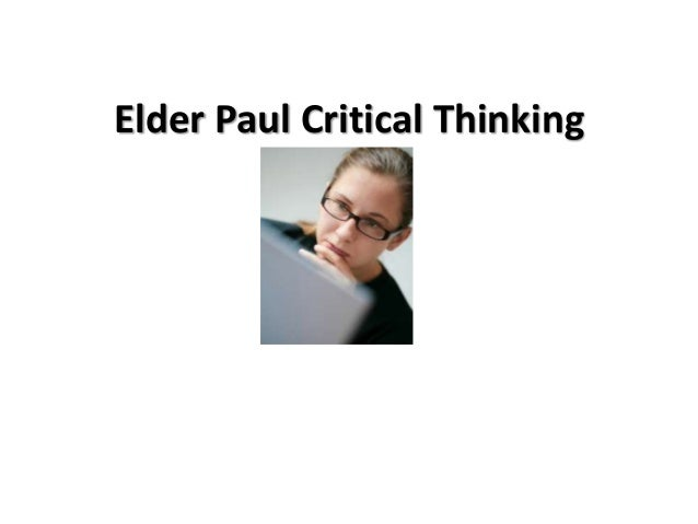 the paul elder model of critical thinking In effect, the constant effort to improve critical thinking refers to an advancement to a higher level in bloom's taxonomy and to a refinement of the thinking process depicted for example by paul's model.