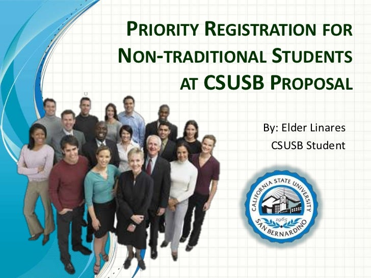 PRIORITY REGISTRATION FORNON-TRADITIONAL STUDENTS       AT CSUSB PROPOSAL                By: Elder Linares                ...