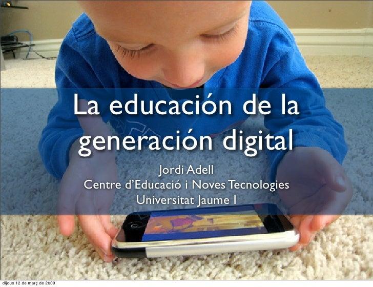 La educación de la                             generación digital                                          Jordi Adell    ...