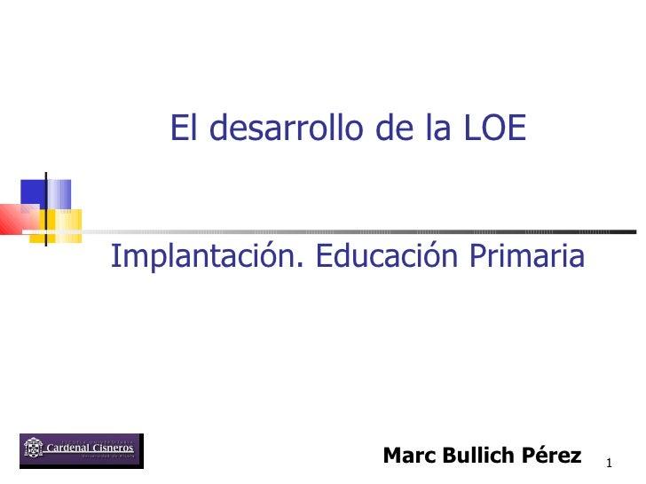 Implantación. Educación Primaria Marc Bullich Pérez El desarrollo de la LOE