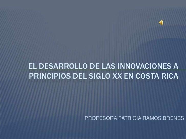 PROFESORA PATRICIA RAMOS BRENES<br />El desarrollo de las innovaciones a principios del siglo xx en costa rica<br />