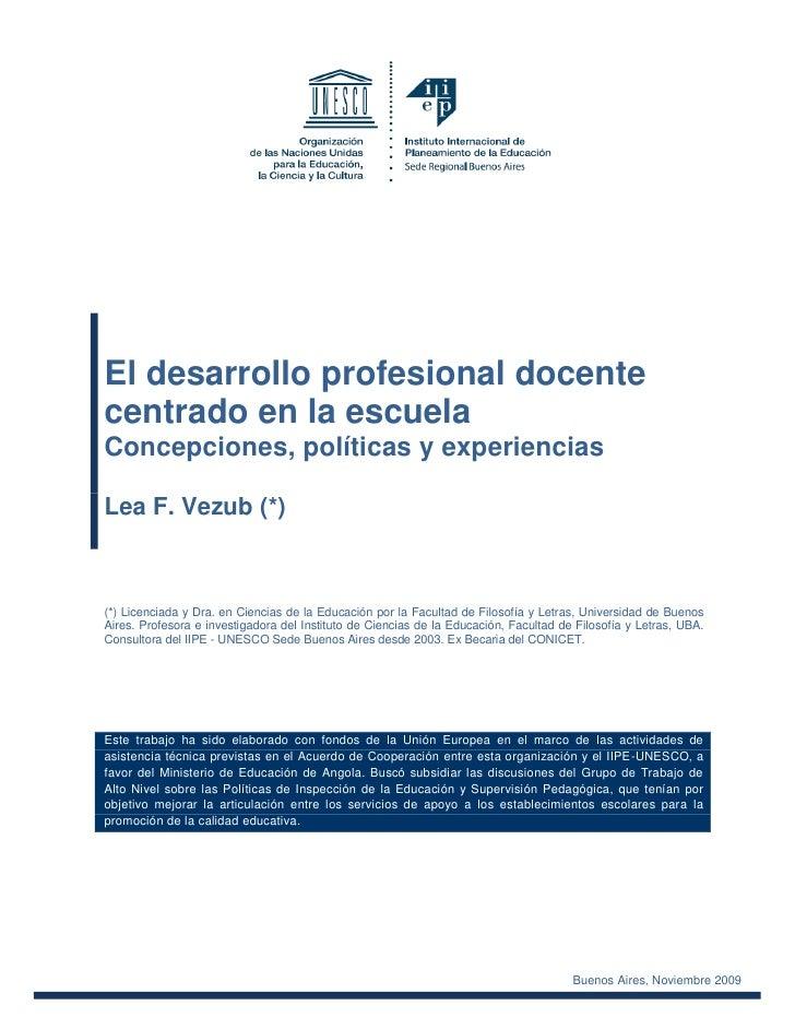 El desarrollo profesional docentecentrado en la escuelaConcepciones, políticas y experienciasLea F. Vezub (*)(*) Licenciad...