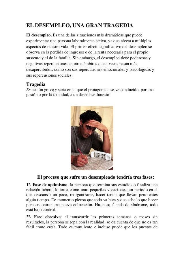 EL DESEMPLEO, UNA GRAN TRAGEDIA El desempleo. Es una de las situaciones más dramáticas que puede experimentar una persona ...