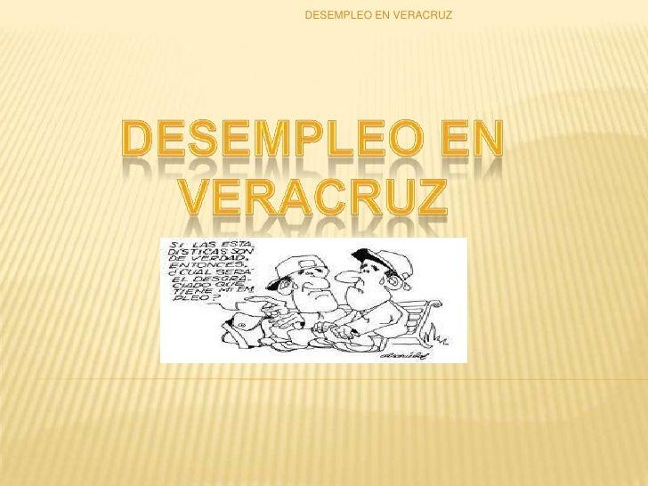 Desempleo en veracruz<br />DESEMPLEO EN VERACRUZ<br />