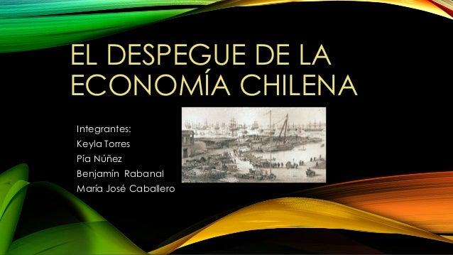 EL DESPEGUE DE LA ECONOMÍA CHILENA Integrantes: Keyla Torres Pía Núñez Benjamín Rabanal María José Caballero