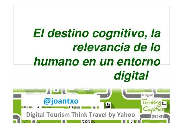 @joantxo Digital Tourism Think Travel by Yahoo El destino cognitivo, la relevancia de lo humano en un entorno digital
